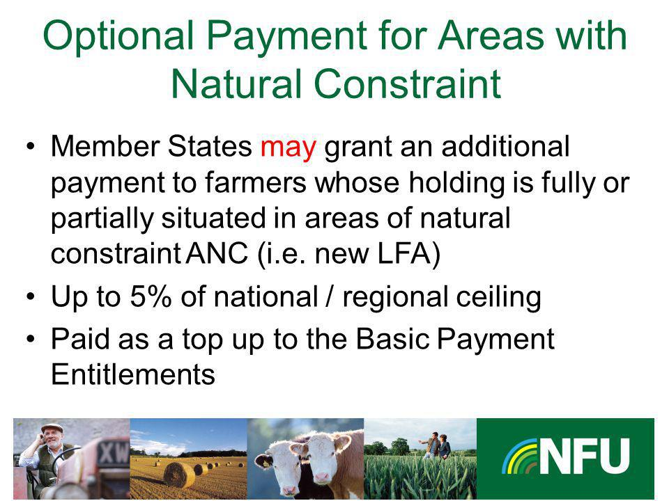 The NFU champions British farming and provides professional representation and services to its farmer and grower members Optional Payment for Areas with Natural Constraint Member States may grant an additional payment to farmers whose holding is fully or partially situated in areas of natural constraint ANC (i.e.