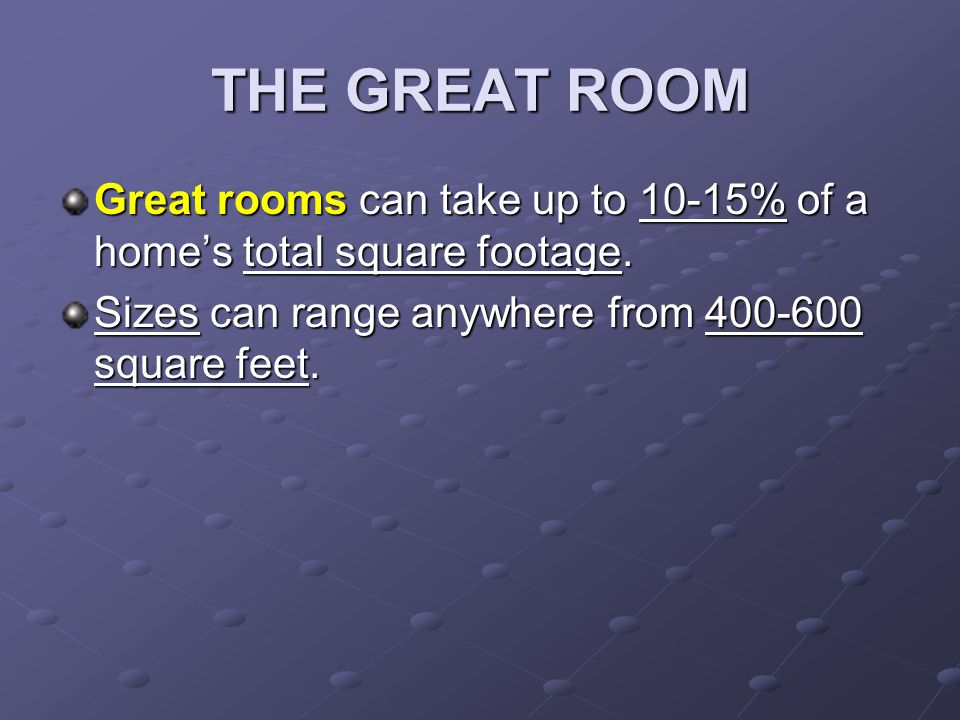 THE GREAT ROOM Great rooms can take up to 10-15% of a homes total square footage.