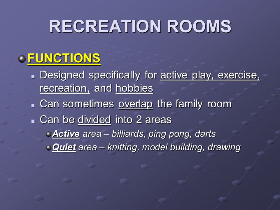 RECREATION ROOMS FUNCTIONS Designed specifically for active play, exercise, recreation, and hobbies Designed specifically for active play, exercise, recreation, and hobbies Can sometimes overlap the family room Can sometimes overlap the family room Can be divided into 2 areas Can be divided into 2 areas Active area – billiards, ping pong, darts Quiet area – knitting, model building, drawing