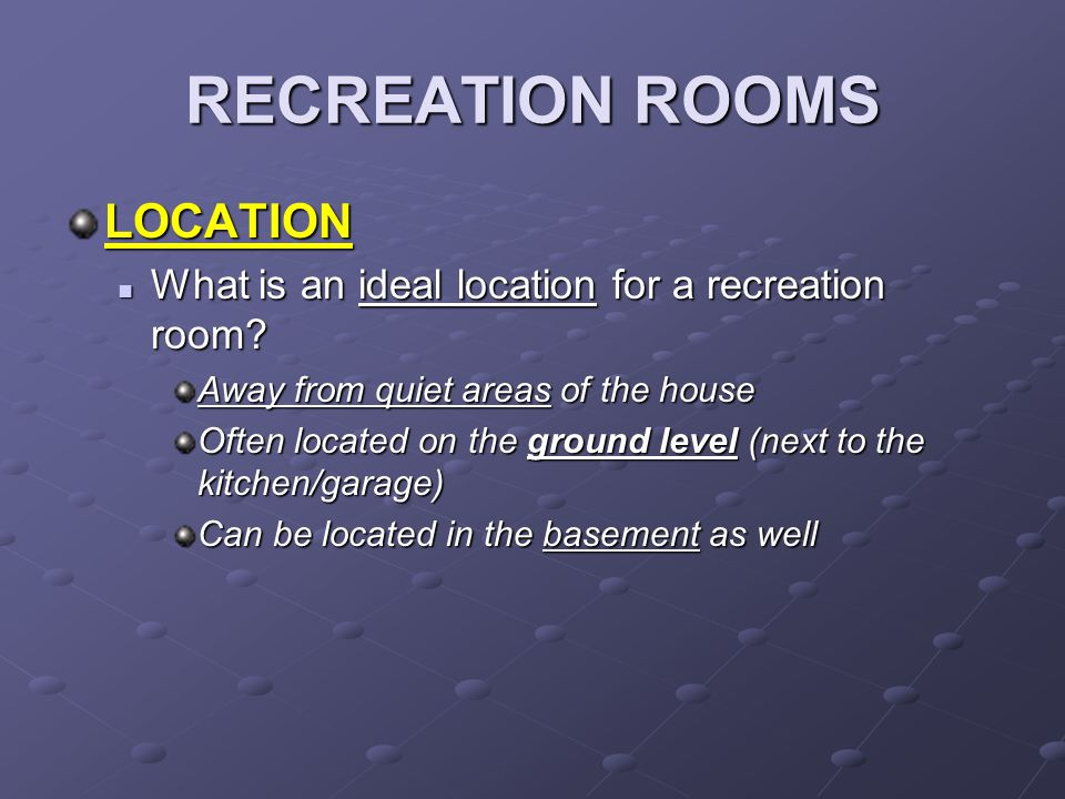 RECREATION ROOMS LOCATION What is an ideal location for a recreation room.