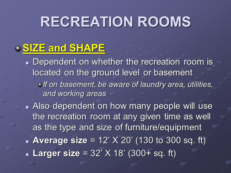 RECREATION ROOMS DÉCOR Active/informal atmosphere Active/informal atmosphere Fun, bright colors Fun, bright colors Unconventional furniture (beanbag chairs) and fixtures (lava lamps) Unconventional furniture (beanbag chairs) and fixtures (lava lamps) Design creativity and originality Design creativity and originality Walls, floors, ceilings should follow same decoration guidelines as the family room (resistance to abuse, keep noise in) Walls, floors, ceilings should follow same decoration guidelines as the family room (resistance to abuse, keep noise in)