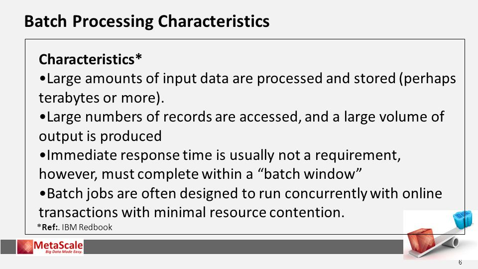 6 Batch Processing Characteristics *Ref:. IBM Redbook Characteristics* Large amounts of input data are processed and stored (perhaps terabytes or more