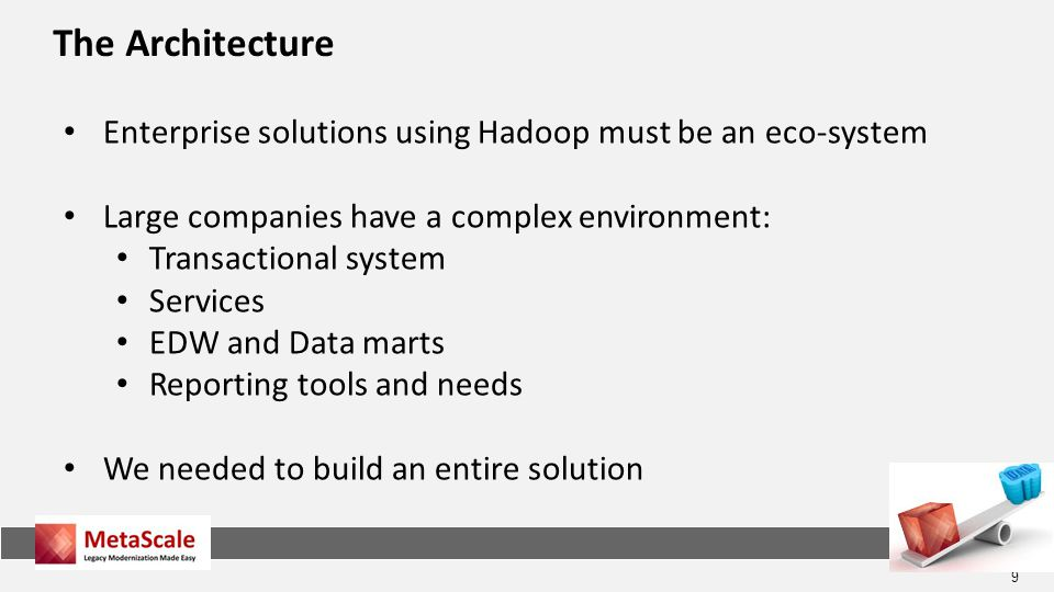9 The Architecture Enterprise solutions using Hadoop must be an eco-system Large companies have a complex environment: Transactional system Services EDW and Data marts Reporting tools and needs We needed to build an entire solution