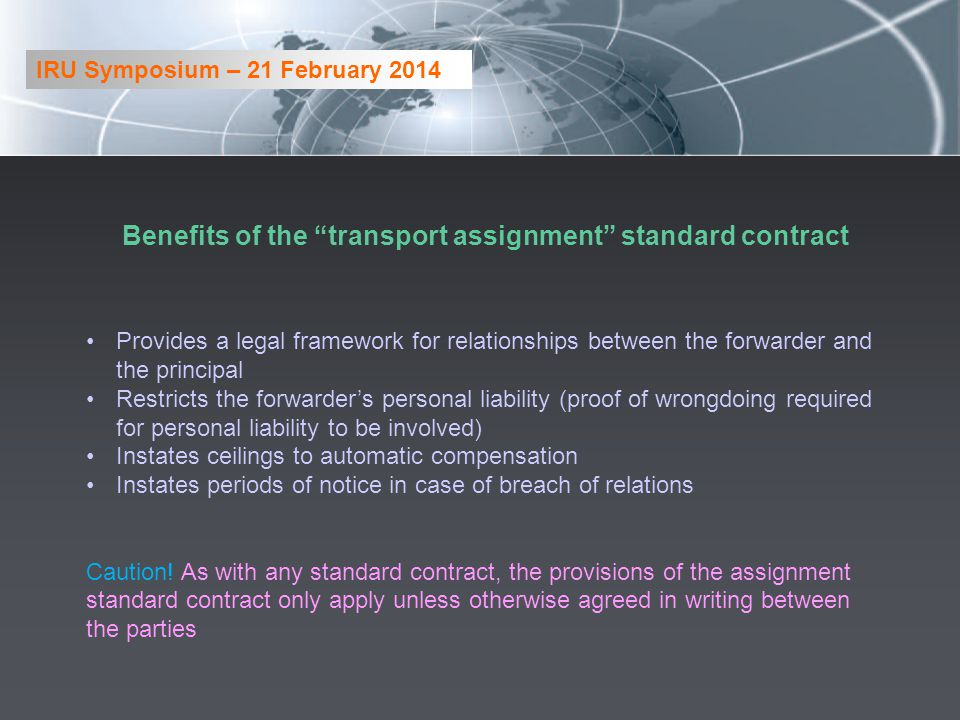 Benefits of the transport assignment standard contract Provides a legal framework for relationships between the forwarder and the principal Restricts the forwarders personal liability (proof of wrongdoing required for personal liability to be involved) Instates ceilings to automatic compensation Instates periods of notice in case of breach of relations Caution.