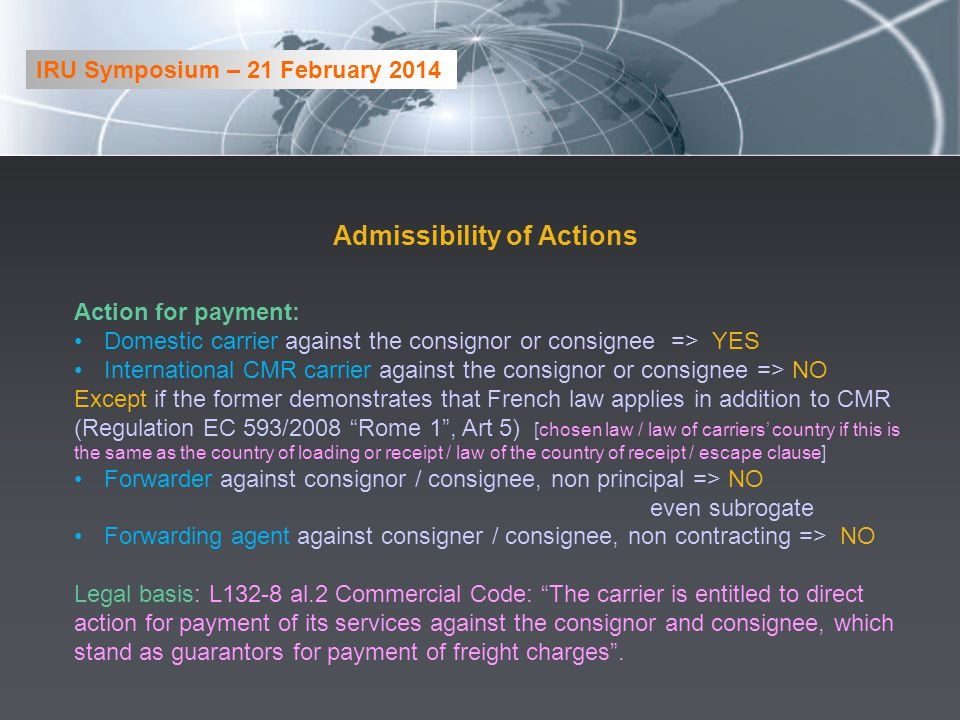 Admissibility of Actions Action for payment: Domestic carrier against the consignor or consignee => YES International CMR carrier against the consignor or consignee => NO Except if the former demonstrates that French law applies in addition to CMR (Regulation EC 593/2008 Rome 1, Art 5) [chosen law / law of carriers country if this is the same as the country of loading or receipt / law of the country of receipt / escape clause] Forwarder against consignor / consignee, non principal => NO even subrogate Forwarding agent against consigner / consignee, non contracting => NO Legal basis: L132-8 al.2 Commercial Code: The carrier is entitled to direct action for payment of its services against the consignor and consignee, which stand as guarantors for payment of freight charges.