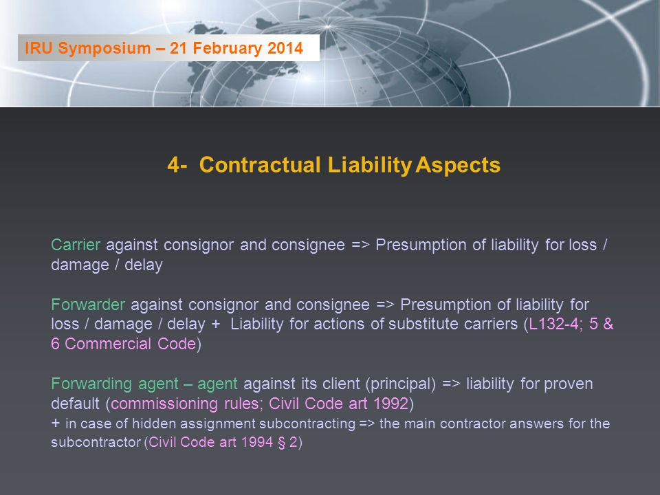 4- Contractual Liability Aspects Carrier against consignor and consignee => Presumption of liability for loss / damage / delay Forwarder against consignor and consignee => Presumption of liability for loss / damage / delay + Liability for actions of substitute carriers (L132-4; 5 & 6 Commercial Code) Forwarding agent – agent against its client (principal) => liability for proven default (commissioning rules; Civil Code art 1992) + in case of hidden assignment subcontracting => the main contractor answers for the subcontractor (Civil Code art 1994 § 2) IRU Symposium – 21 February 2014