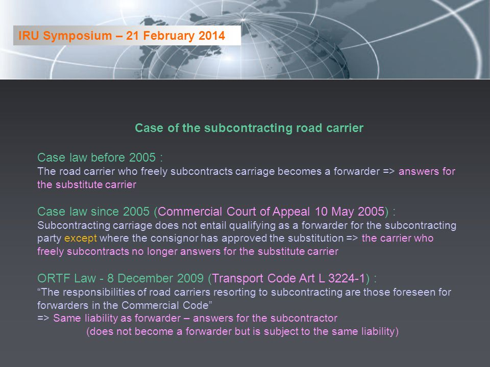 Case of the subcontracting road carrier Case law before 2005 : The road carrier who freely subcontracts carriage becomes a forwarder => answers for the substitute carrier Case law since 2005 (Commercial Court of Appeal 10 May 2005) : Subcontracting carriage does not entail qualifying as a forwarder for the subcontracting party except where the consignor has approved the substitution => the carrier who freely subcontracts no longer answers for the substitute carrier ORTF Law - 8 December 2009 (Transport Code Art L 3224-1) : The responsibilities of road carriers resorting to subcontracting are those foreseen for forwarders in the Commercial Code => Same liability as forwarder – answers for the subcontractor (does not become a forwarder but is subject to the same liability) IRU Symposium – 21 February 2014