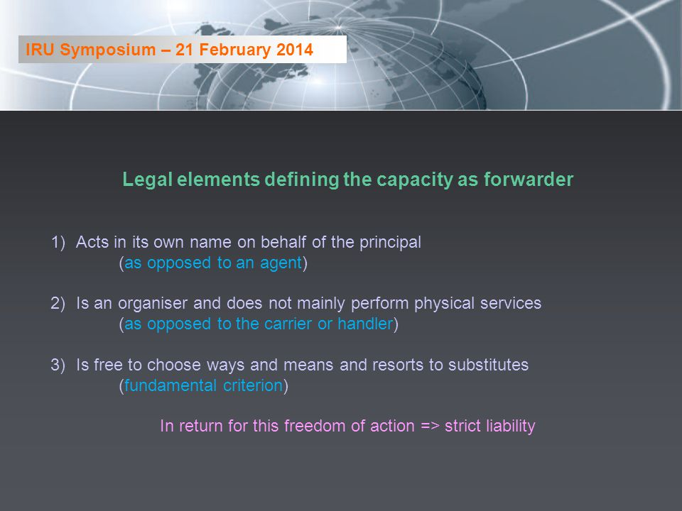 Legal elements defining the capacity as forwarder 1)Acts in its own name on behalf of the principal (as opposed to an agent) 2)Is an organiser and doe