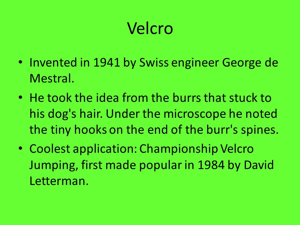 Velcro Invented in 1941 by Swiss engineer George de Mestral. He took the idea from the burrs that stuck to his dog's hair. Under the microscope he not