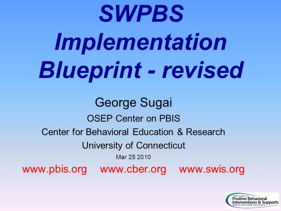 SWPBS Implementation Blueprint - revised George Sugai OSEP Center on PBIS Center for Behavioral Education & Research University of Connecticut Mar 25