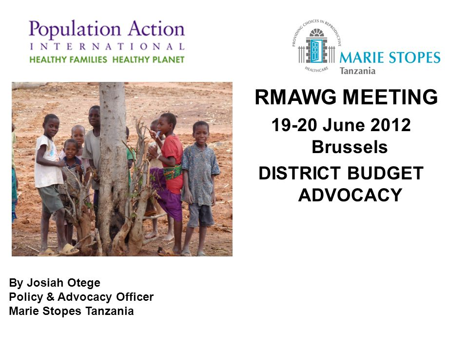 RMAWG MEETING 19-20 June 2012 Brussels DISTRICT BUDGET ADVOCACY By Josiah Otege Policy & Advocacy Officer Marie Stopes Tanzania