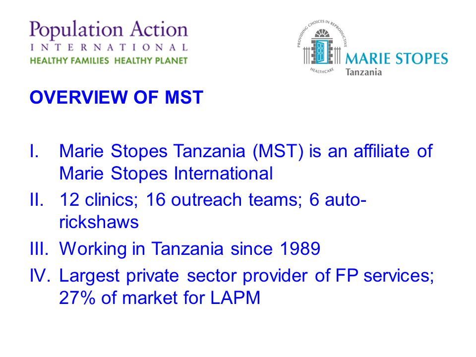 OVERVIEW OF MST I.Marie Stopes Tanzania (MST) is an affiliate of Marie Stopes International II.12 clinics; 16 outreach teams; 6 auto- rickshaws III.Working in Tanzania since 1989 IV.Largest private sector provider of FP services; 27% of market for LAPM