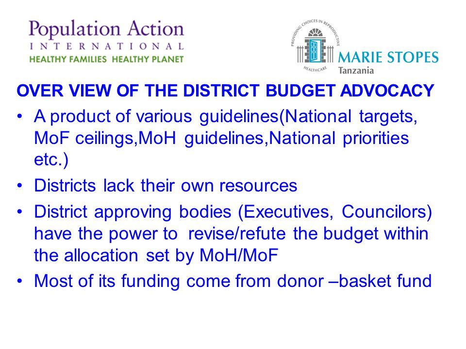 OVER VIEW OF THE DISTRICT BUDGET ADVOCACY A product of various guidelines(National targets, MoF ceilings,MoH guidelines,National priorities etc.) Districts lack their own resources District approving bodies (Executives, Councilors) have the power to revise/refute the budget within the allocation set by MoH/MoF Most of its funding come from donor –basket fund