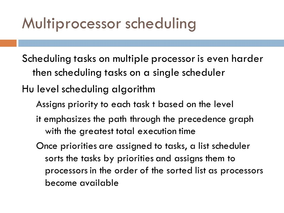 Multiprocessor scheduling Scheduling tasks on multiple processor is even harder then scheduling tasks on a single scheduler Hu level scheduling algorithm Assigns priority to each task t based on the level it emphasizes the path through the precedence graph with the greatest total execution time Once priorities are assigned to tasks, a list scheduler sorts the tasks by priorities and assigns them to processors in the order of the sorted list as processors become available
