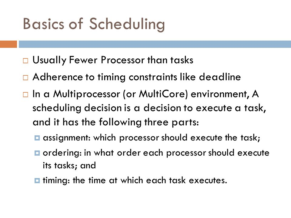 Basics of Scheduling Usually Fewer Processor than tasks Adherence to timing constraints like deadline In a Multiprocessor (or MultiCore) environment, A scheduling decision is a decision to execute a task, and it has the following three parts: assignment: which processor should execute the task; ordering: in what order each processor should execute its tasks; and timing: the time at which each task executes.