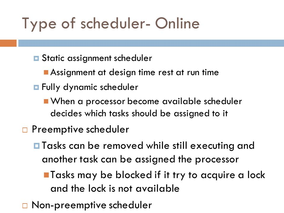 Type of scheduler- Online Static assignment scheduler Assignment at design time rest at run time Fully dynamic scheduler When a processor become available scheduler decides which tasks should be assigned to it Preemptive scheduler Tasks can be removed while still executing and another task can be assigned the processor Tasks may be blocked if it try to acquire a lock and the lock is not available Non-preemptive scheduler