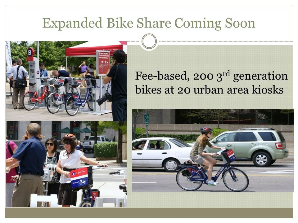 Expanded Bike Share Coming Soon Fee-based, 200 3 rd generation bikes at 20 urban area kiosks