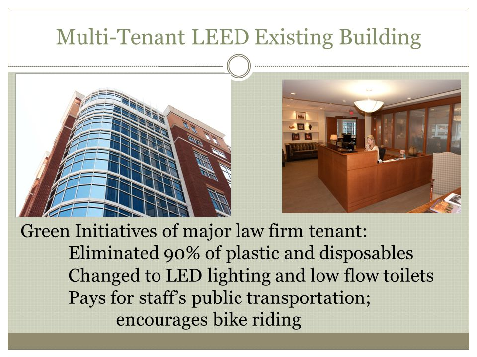 Multi-Tenant LEED Existing Building Green Initiatives of major law firm tenant: Eliminated 90% of plastic and disposables Changed to LED lighting and low flow toilets Pays for staffs public transportation; encourages bike riding