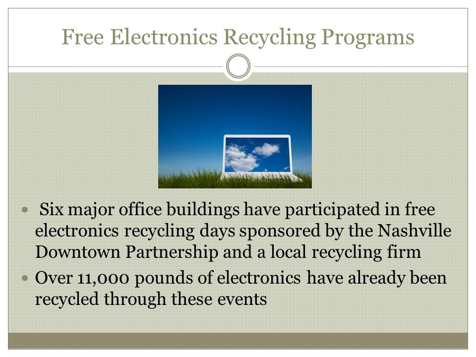 Free Electronics Recycling Programs Six major office buildings have participated in free electronics recycling days sponsored by the Nashville Downtown Partnership and a local recycling firm Over 11,000 pounds of electronics have already been recycled through these events