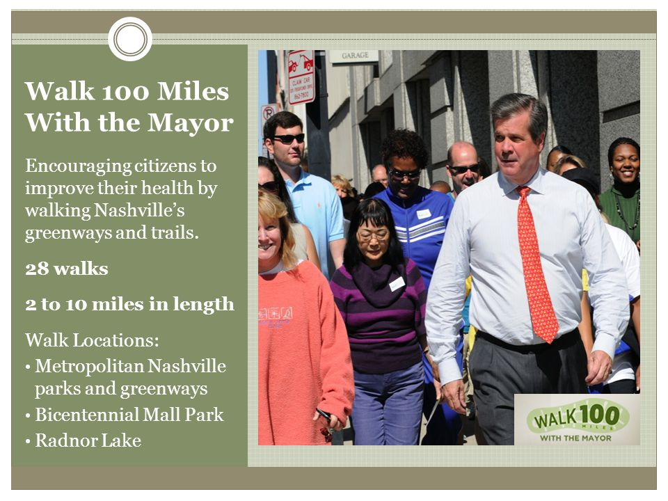 Walk 100 Miles With the Mayor Encouraging citizens to improve their health by walking Nashvilles greenways and trails.