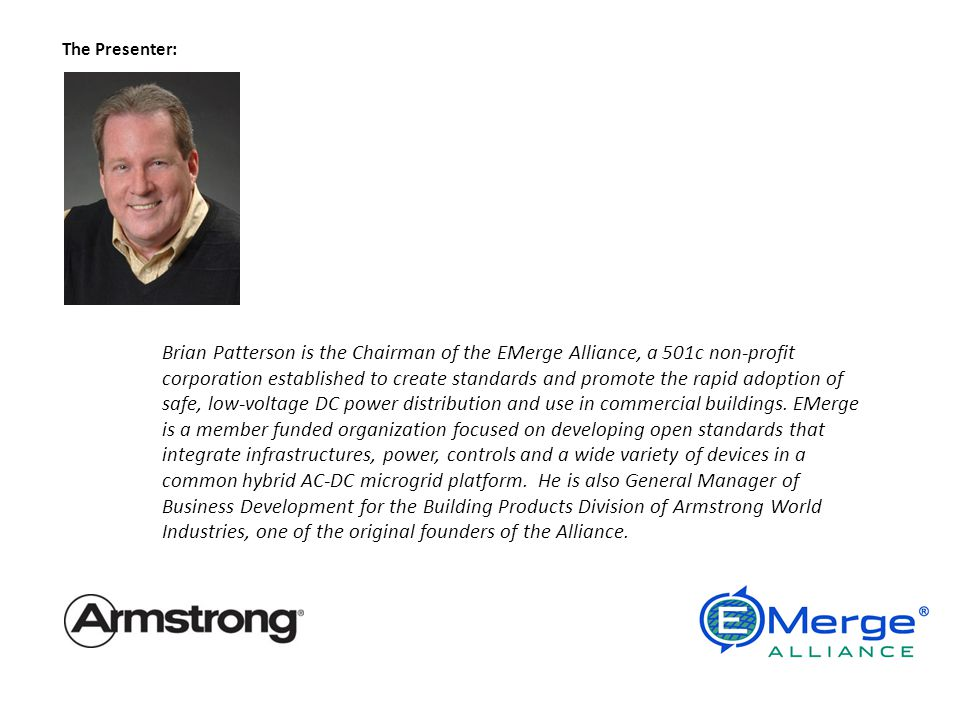 The Presenter: Brian Patterson is the Chairman of the EMerge Alliance, a 501c non-profit corporation established to create standards and promote the rapid adoption of safe, low-voltage DC power distribution and use in commercial buildings.