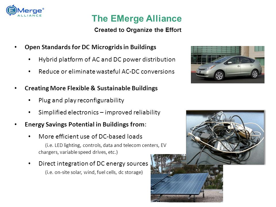 Open Standards for DC Microgrids in Buildings Hybrid platform of AC and DC power distribution Reduce or eliminate wasteful AC-DC conversions Creating More Flexible & Sustainable Buildings Plug and play reconfigurability Simplified electronics – improved reliability Energy Savings Potential in Buildings from: More efficient use of DC-based loads (i.e.