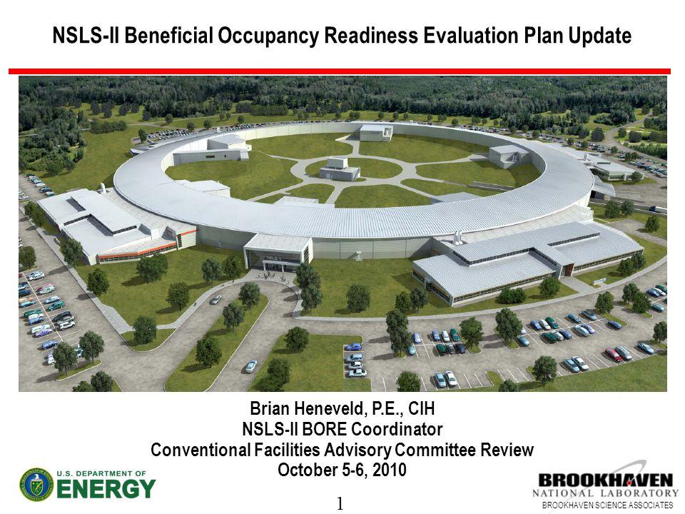 1 BROOKHAVEN SCIENCE ASSOCIATES NSLS-II Beneficial Occupancy Readiness Evaluation Plan Update Brian Heneveld, P.E., CIH NSLS-II BORE Coordinator Conve