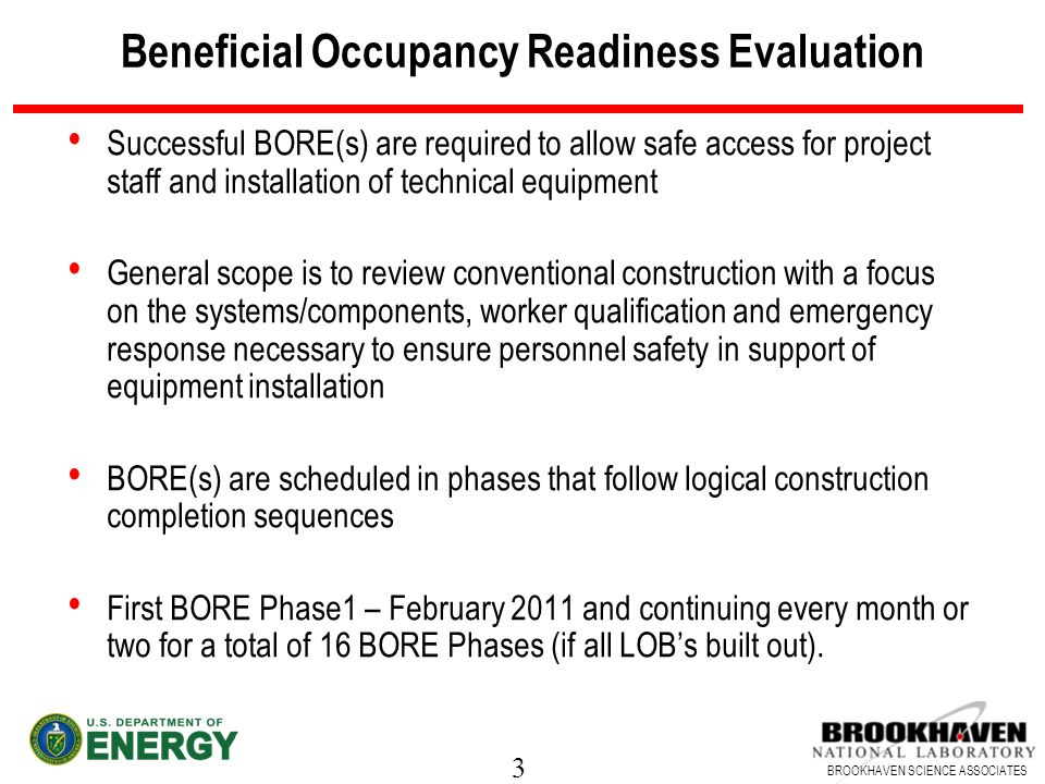 3 BROOKHAVEN SCIENCE ASSOCIATES Beneficial Occupancy Readiness Evaluation Successful BORE(s) are required to allow safe access for project staff and installation of technical equipment General scope is to review conventional construction with a focus on the systems/components, worker qualification and emergency response necessary to ensure personnel safety in support of equipment installation BORE(s) are scheduled in phases that follow logical construction completion sequences First BORE Phase1 – February 2011 and continuing every month or two for a total of 16 BORE Phases (if all LOBs built out).
