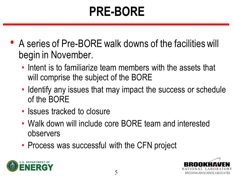 5 BROOKHAVEN SCIENCE ASSOCIATES PRE-BORE A series of Pre-BORE walk downs of the facilities will begin in November.