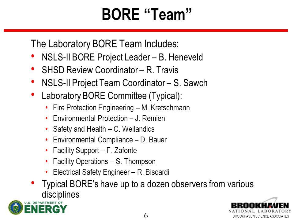 6 BROOKHAVEN SCIENCE ASSOCIATES BORE Team The Laboratory BORE Team Includes: NSLS-II BORE Project Leader – B. Heneveld SHSD Review Coordinator – R. Tr