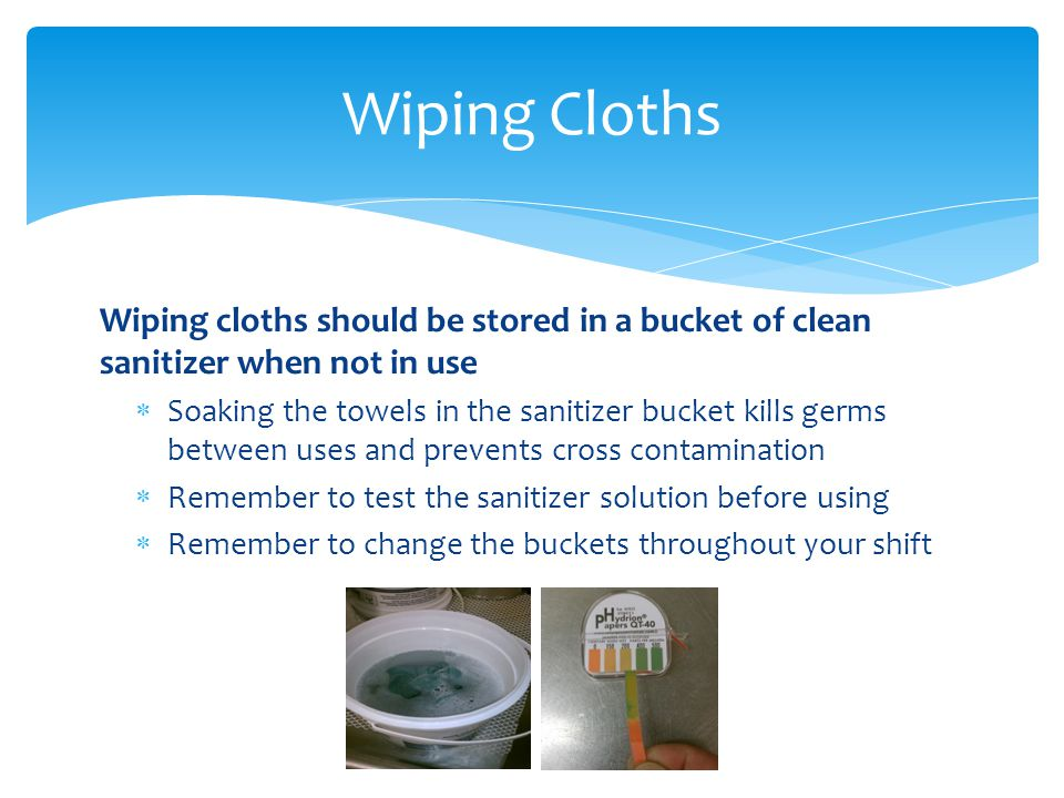 Wiping cloths should be stored in a bucket of clean sanitizer when not in use Soaking the towels in the sanitizer bucket kills germs between uses and