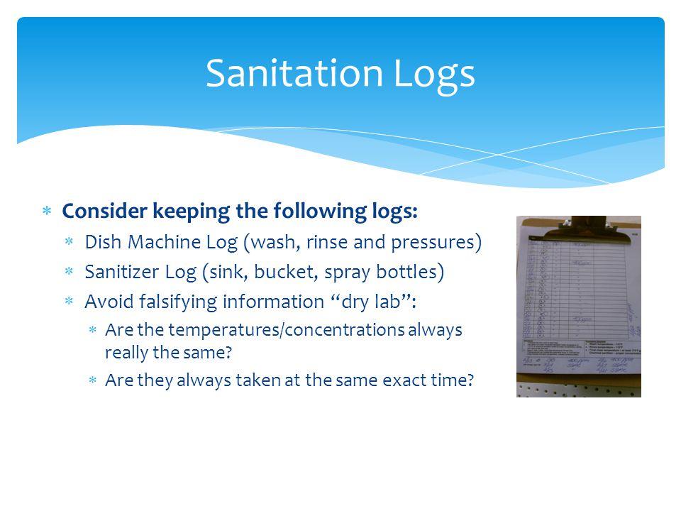 Sanitation Logs Consider keeping the following logs: Dish Machine Log (wash, rinse and pressures) Sanitizer Log (sink, bucket, spray bottles) Avoid fa