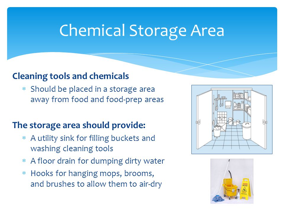 Cleaning tools and chemicals Should be placed in a storage area away from food and food-prep areas The storage area should provide: A utility sink for