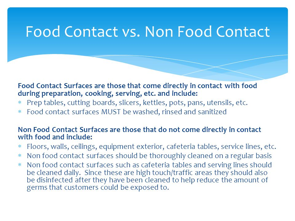 Food-contact surfaces must be washed, rinsed, and sanitized: After each use Anytime you begin working with another type of food After a task has been interrupted and the items may have been contaminated At 4-hour intervals if the items are in constant use Cleaning Food Contact Surfaces