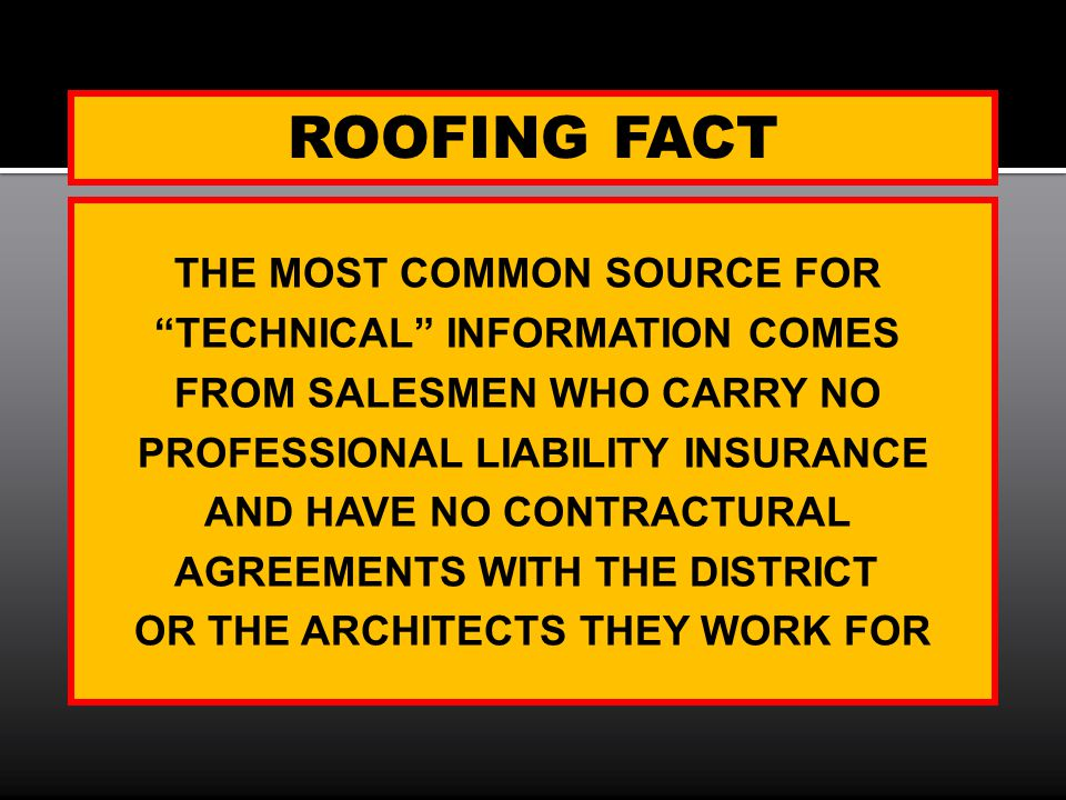 ROOFING FACT THE MOST COMMON SOURCE FOR TECHNICAL INFORMATION COMES FROM SALESMEN WHO CARRY NO PROFESSIONAL LIABILITY INSURANCE AND HAVE NO CONTRACTUR