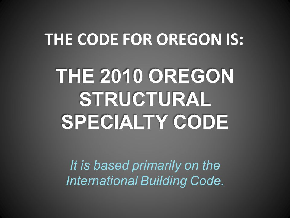 THE 2010 OREGON STRUCTURAL SPECIALTY CODE THE 2010 OREGON STRUCTURAL SPECIALTY CODE It is based primarily on the International Building Code. THE CODE