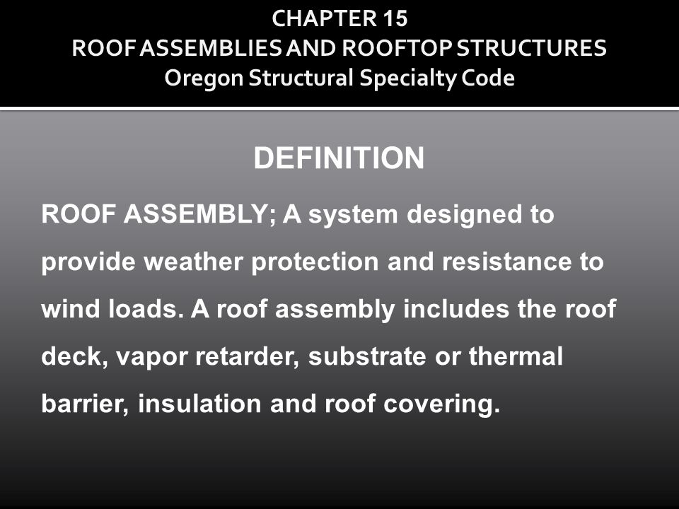 CHAPTER 15 ROOF ASSEMBLIES AND ROOFTOP STRUCTURES Oregon Structural Specialty Code DEFINITION ROOF ASSEMBLY; A system designed to provide weather prot