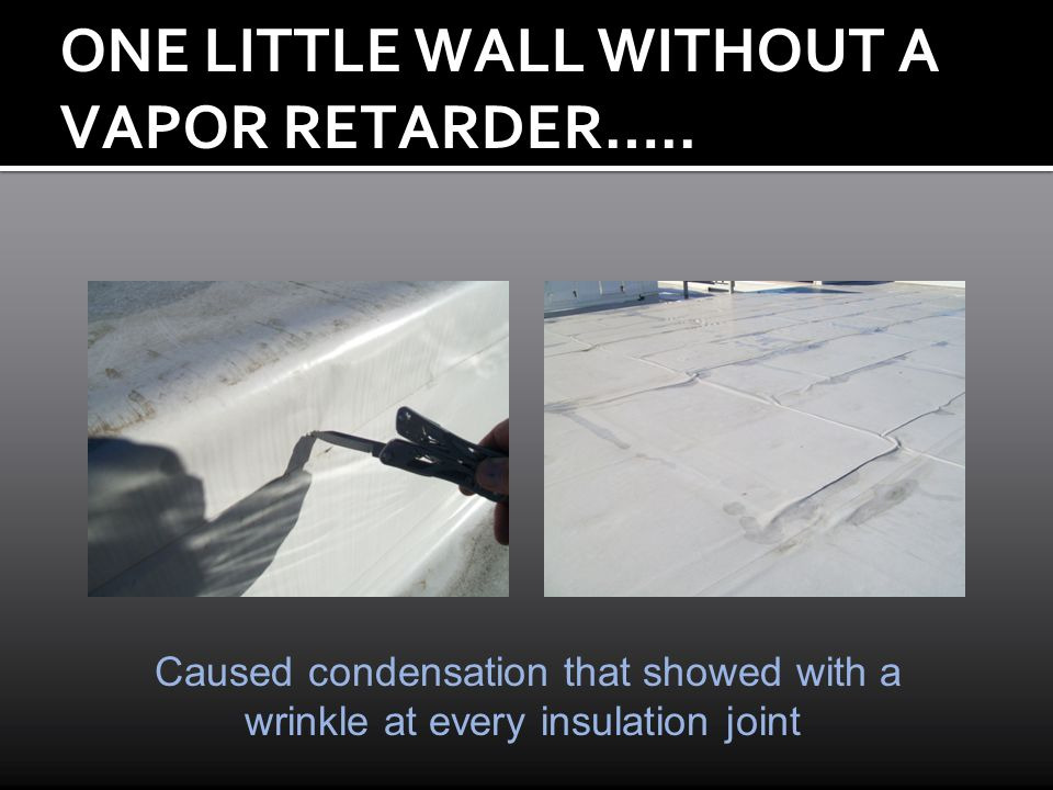 ONE LITTLE WALL WITHOUT A VAPOR RETARDER….. Caused condensation that showed with a wrinkle at every insulation joint