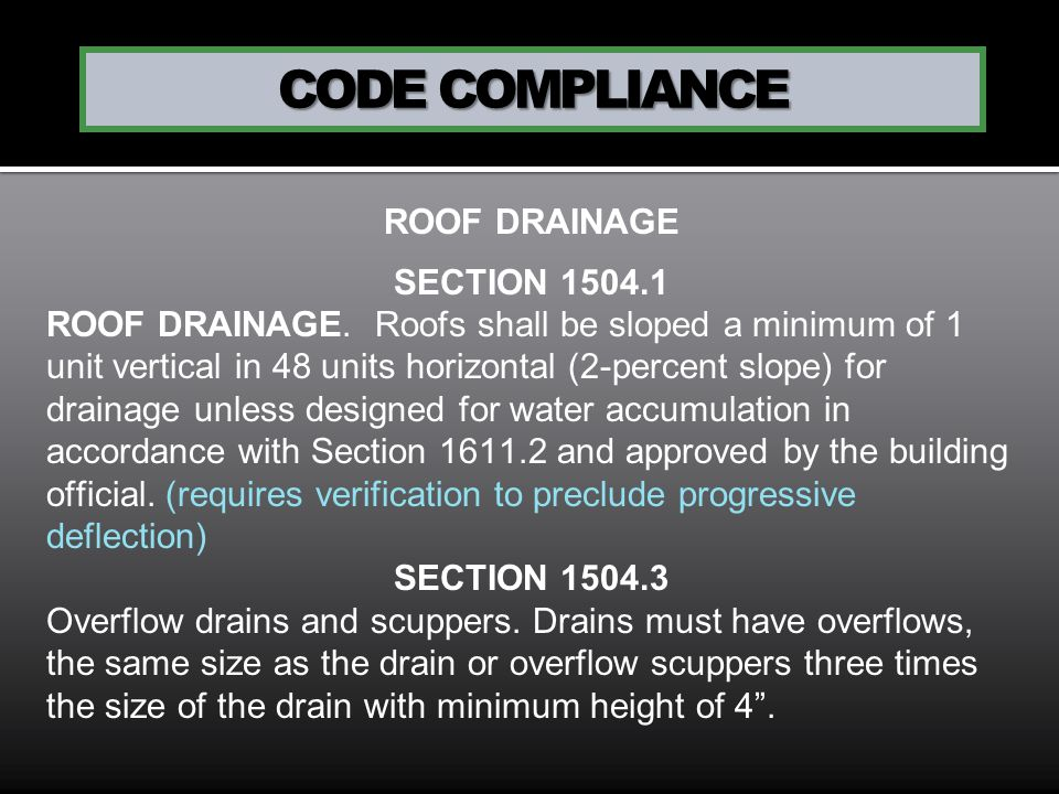 CODE COMPLIANCE ROOF DRAINAGE SECTION 1504.1 ROOF DRAINAGE. Roofs shall be sloped a minimum of 1 unit vertical in 48 units horizontal (2-percent slope