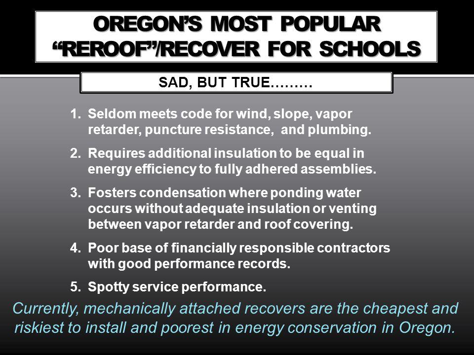 OREGONS MOST POPULAR REROOF/RECOVER FOR SCHOOLS SAD, BUT TRUE……… 1.Seldom meets code for wind, slope, vapor retarder, puncture resistance, and plumbin
