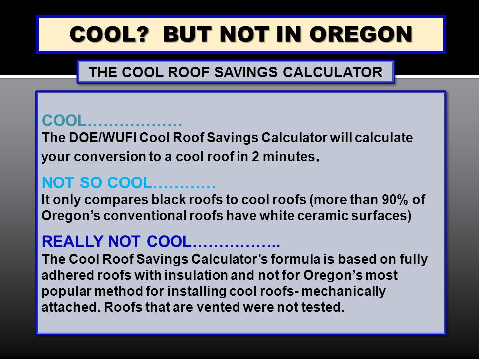 COOL? BUT NOT IN OREGON COOL……………… The DOE/WUFI Cool Roof Savings Calculator will calculate your conversion to a cool roof in 2 minutes. NOT SO COOL……