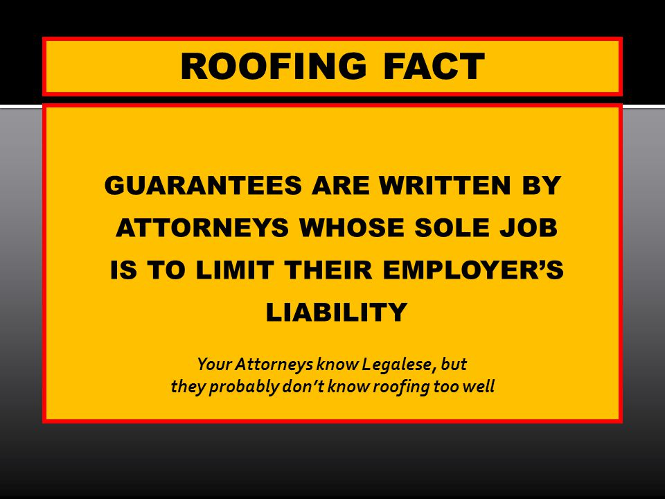ROOFING FACT GUARANTEES ARE WRITTEN BY ATTORNEYS WHOSE SOLE JOB IS TO LIMIT THEIR EMPLOYERS LIABILITY Your Attorneys know Legalese, but they probably