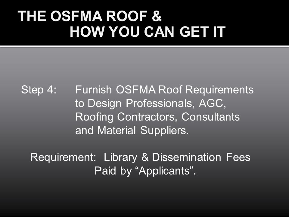 THE OSFMA ROOF & HOW YOU CAN GET IT Step 4:Furnish OSFMA Roof Requirements to Design Professionals, AGC, Roofing Contractors, Consultants and Material