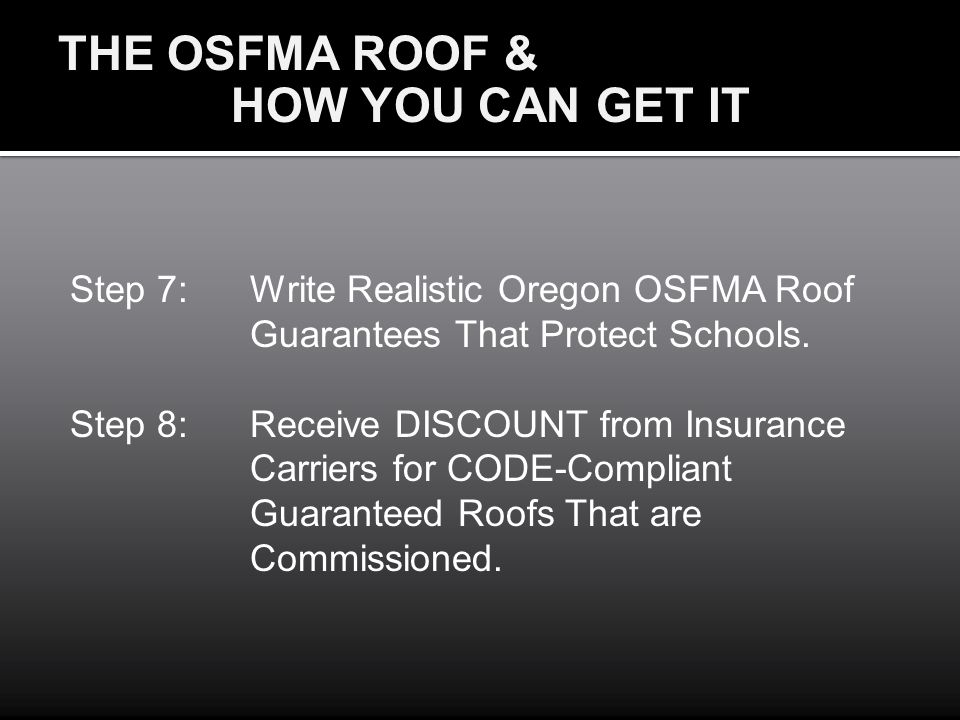 THE OSFMA ROOF & HOW YOU CAN GET IT Step 7:Write Realistic Oregon OSFMA Roof Guarantees That Protect Schools. Step 8:Receive DISCOUNT from Insurance C