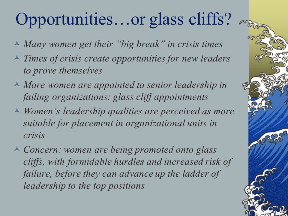 Opportunities…or glass cliffs? Many women get their big break in crisis times Times of crisis create opportunities for new leaders to prove themselves