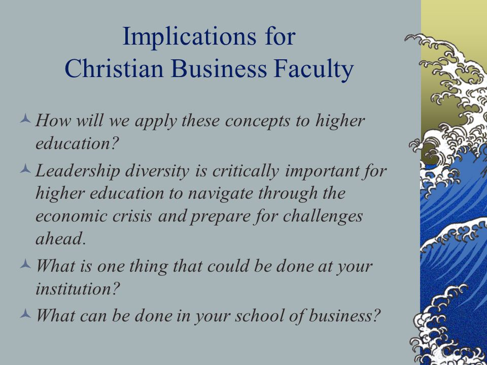 Implications for Christian Business Faculty How will we apply these concepts to higher education? Leadership diversity is critically important for hig