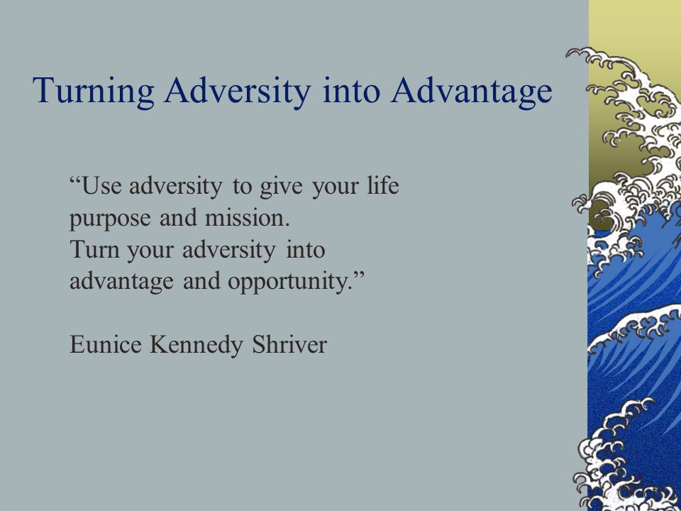 Use adversity to give your life purpose and mission. Turn your adversity into advantage and opportunity. Eunice Kennedy Shriver Turning Adversity into