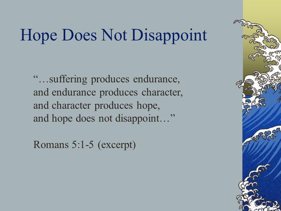 Hope Does Not Disappoint …suffering produces endurance, and endurance produces character, and character produces hope, and hope does not disappoint… R