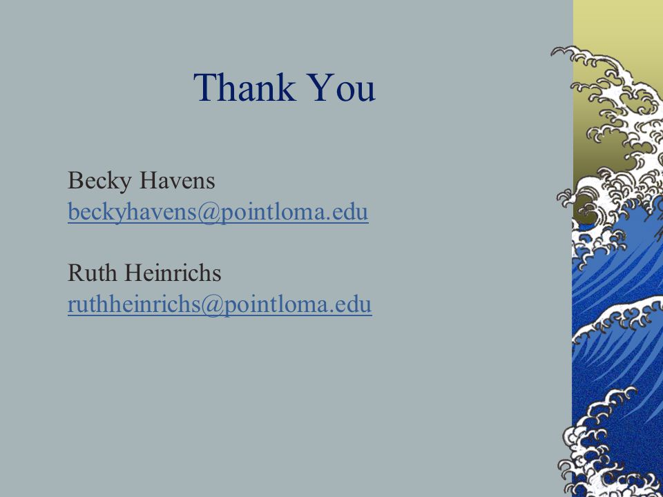 Becky Havens beckyhavens@pointloma.edu Ruth Heinrichs ruthheinrichs@pointloma.edu Thank You