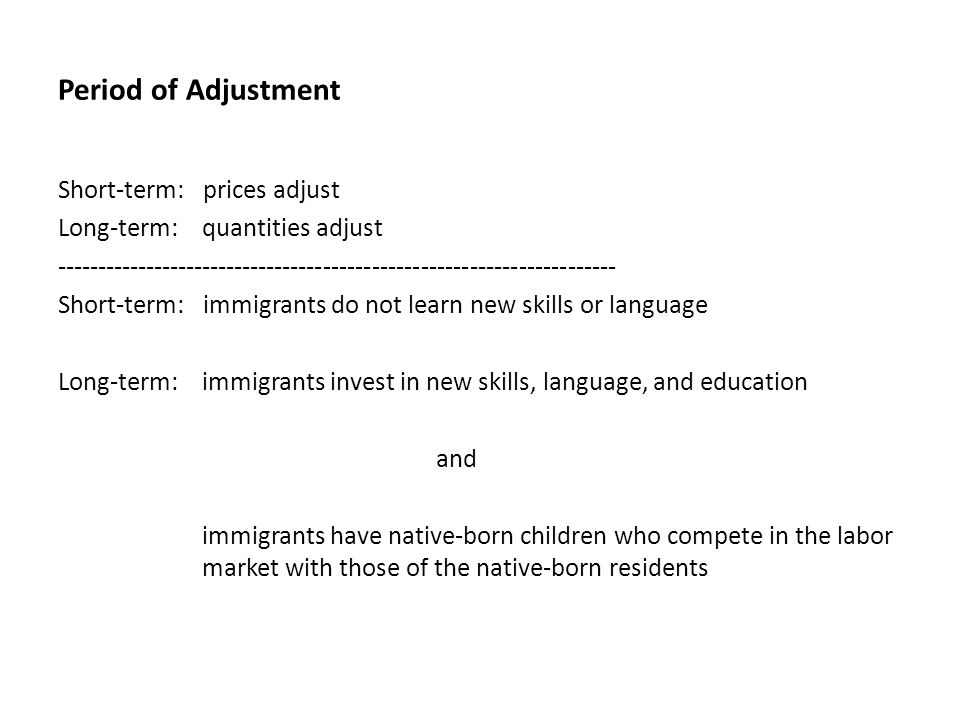 Period of Adjustment Short-term: prices adjust Long-term: quantities adjust Short-term: immigrants do not learn new skills or language Long-term: immigrants invest in new skills, language, and education and immigrants have native-born children who compete in the labor market with those of the native-born residents